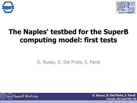 G. Russo, D. Del Prete, S. Pardi Frascati, 2011 april 4th-7th The Naples' testbed for the SuperB computing model: first tests G. Russo, D. Del Prete, S.
