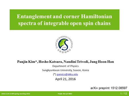 2016.4.20-22 KPS spring meeting 2016Panjin SKKU / 12 Entanglement and corner Hamiltonian spectra of integrable open spin chains Panjin Kim*, Hosho.