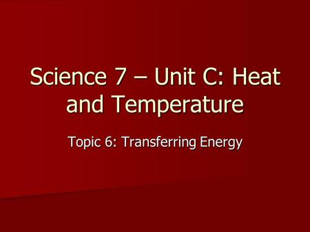 Science 7 – Unit C: Heat and Temperature Topic 6: Transferring Energy.
