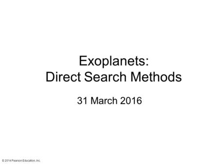 Exoplanets: Direct Search Methods 31 March 2016 © 2014 Pearson Education, Inc.