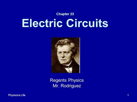 Physics is Life1 Chapter 23 Electric Circuits Regents Physics Mr. Rodriguez.