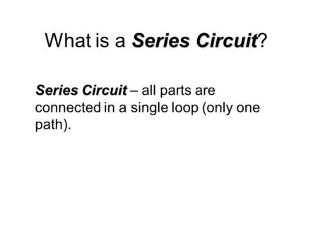 Series Circuit What is a Series Circuit? Series Circuit Series Circuit – all parts are connected in a single loop (only one path).