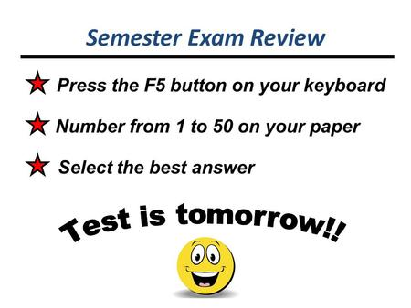 Semester Exam Review Number from 1 to 50 on your paper Select the best answer Press the F5 button on your keyboard.