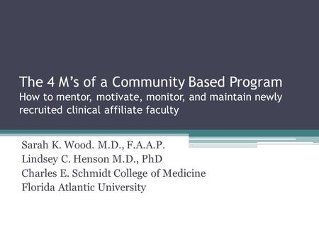 The 4 M's of a Community Based Program How to mentor, motivate, monitor, and maintain newly recruited clinical affiliate faculty Sarah K. Wood. M.D., F.A.A.P.
