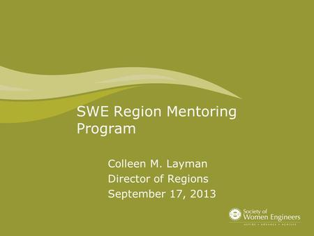 SWE Region Mentoring Program Colleen M. Layman Director of Regions September 17, 2013.