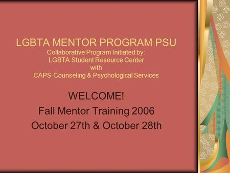 LGBTA MENTOR PROGRAM PSU Collaborative Program Initiated by: LGBTA Student Resource Center with CAPS-Counseling & Psychological Services WELCOME! Fall.