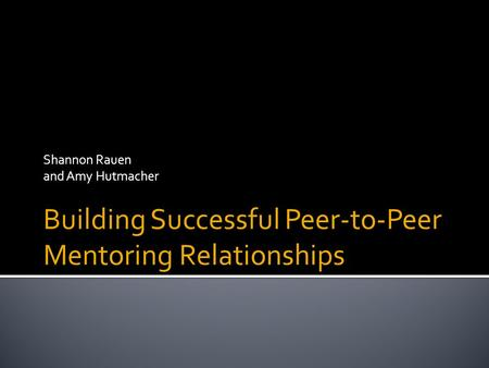 Shannon Rauen and Amy Hutmacher Building Successful Peer-to-Peer Mentoring Relationships.