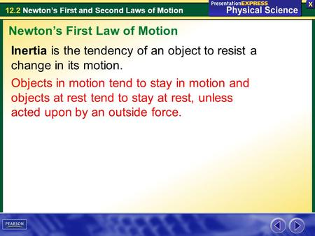 12.2 Newton's First and Second Laws of Motion Inertia is the tendency of an object to resist a change in its motion. Objects in motion tend to stay in.