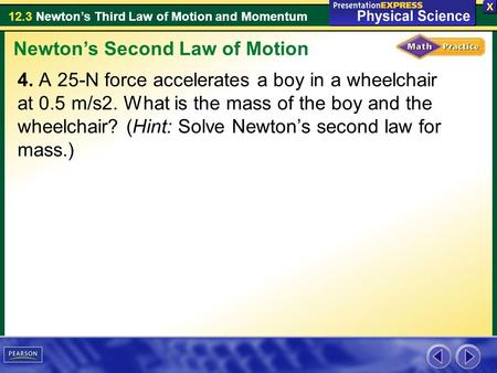 12.3 Newton's Third Law of Motion and Momentum 4. A 25-N force accelerates a boy in a wheelchair at 0.5 m/s2. What is the mass of the boy and the wheelchair?