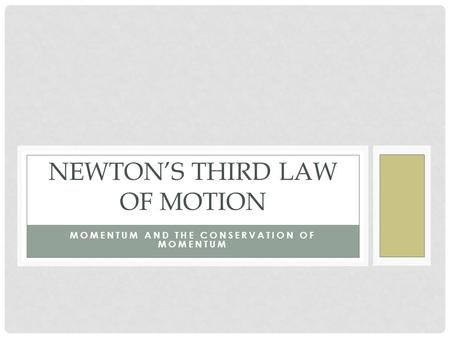MOMENTUM AND THE CONSERVATION OF MOMENTUM NEWTON'S THIRD LAW OF MOTION.
