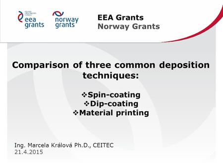 EEA Grants Norway Grants Ing. Marcela Králová Ph.D., CEITEC 21.4.2015 Comparison of three common deposition techniques:  Spin-coating  Dip-coating 