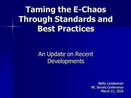 Taming the E-Chaos Through Standards and Best Practices An Update on Recent Developments Betty Landesman NC Serials Conference March 21, 2016.