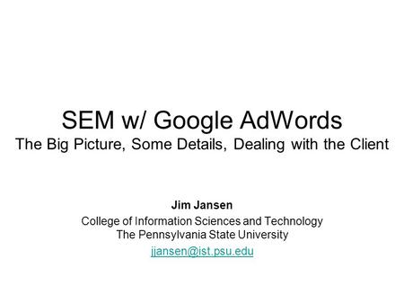 SEM w/ Google AdWords The Big Picture, Some Details, Dealing with the Client Jim Jansen College of Information Sciences and Technology The Pennsylvania.
