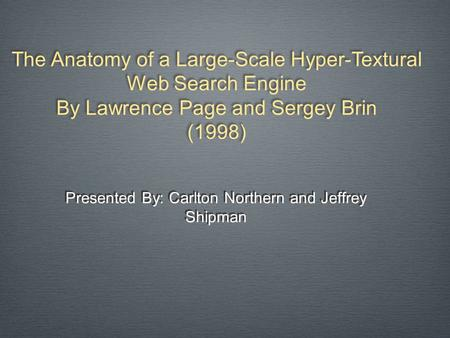 Presented By: Carlton Northern and Jeffrey Shipman The Anatomy of a Large-Scale Hyper-Textural Web Search Engine By Lawrence Page and Sergey Brin (1998)