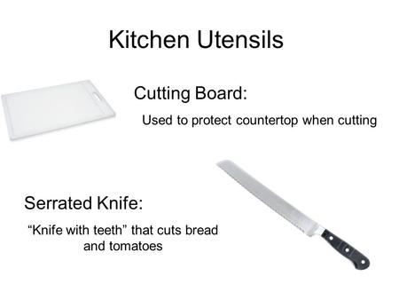 "Kitchen Utensils Cutting Board: Used to protect countertop when cutting Serrated Knife: ""Knife with teeth"" that cuts bread and tomatoes."
