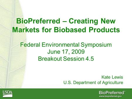 BioPreferred – Creating New Markets for Biobased Products Federal Environmental Symposium June 17, 2009 Breakout Session 4.5 Kate Lewis U.S. Department.