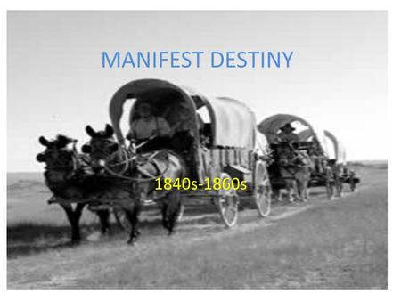 MANIFEST DESTINY 1840s-1860s. MANIFEST DESTINY WHAT WERE THE CAUSES and EFFECTS of TERRITORIAL EXPANSION?