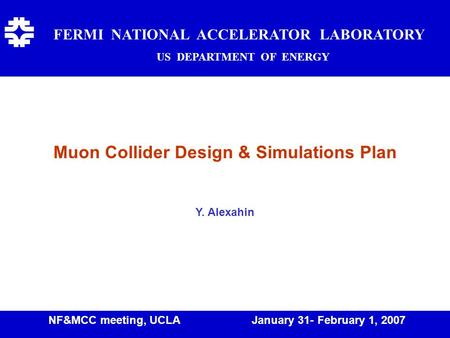 Muon Collider Design & Simulations Plan Y. Alexahin FERMI NATIONAL ACCELERATOR LABORATORY US DEPARTMENT OF ENERGY f NF&MCC meeting, UCLA January 31- February.