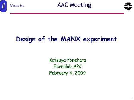 Muons, Inc. Feb. 4 2009 1 Yonehara-AAC AAC Meeting Design of the MANX experiment Katsuya Yonehara Fermilab APC February 4, 2009.