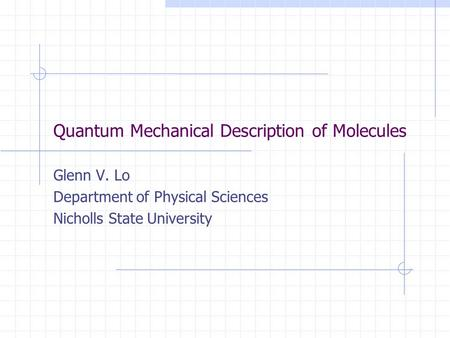 Quantum Mechanical Description of Molecules Glenn V. Lo Department of Physical Sciences Nicholls State University.