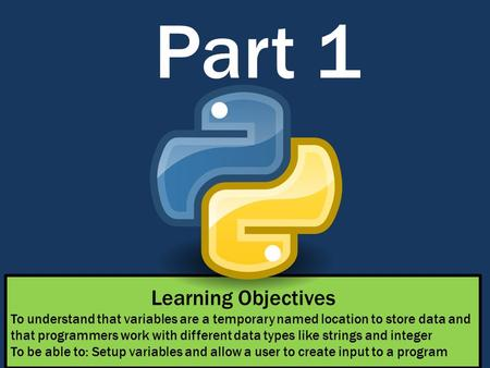 Part 1 Learning Objectives To understand that variables are a temporary named location to store data and that programmers work with different data types.