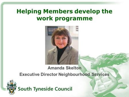 Helping Members develop the work programme Amanda Skelton Executive Director Neighbourhood Services.