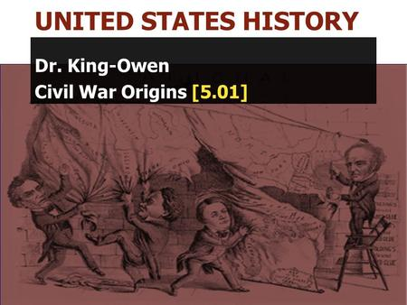UNITED STATES HISTORY Dr. King-Owen Civil War Origins [5.01]
