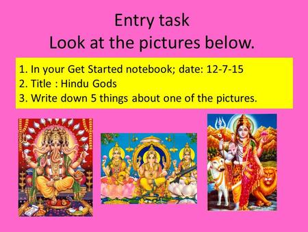 Entry task Look at the pictures below. 1. In your Get Started notebook; date: 12-7-15 2. Title : Hindu Gods 3. Write down 5 things about one of the pictures.