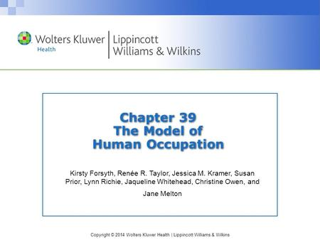 Copyright © 2014 Wolters Kluwer Health | Lippincott Williams & Wilkins Chapter 39 The Model of Human Occupation Kirsty Forsyth, Renée R. Taylor, Jessica.