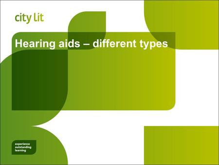Hearing aids – different types. City Lit Objectives Understand why different aids suit different types of hearing loss Understand how the different types.
