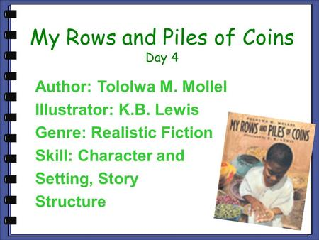My Rows and Piles of Coins Day 4 Author: Tololwa M. Mollel Illustrator: K.B. Lewis Genre: Realistic Fiction Skill: Character and Setting, Story Structure.