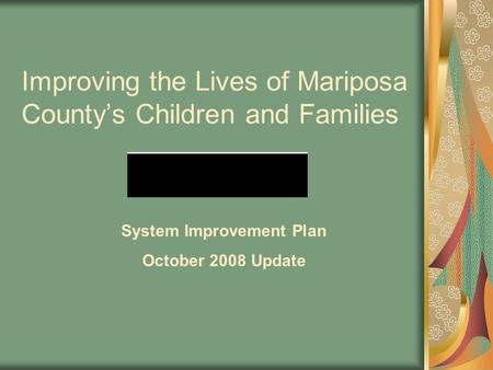 Improving the Lives of Mariposa County's Children and Families System Improvement Plan October 2008 Update.