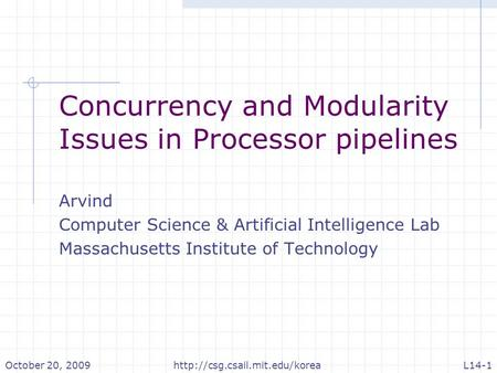 October 20, 2009L14-1http://csg.csail.mit.edu/korea Concurrency and Modularity Issues in Processor pipelines Arvind Computer Science & Artificial Intelligence.