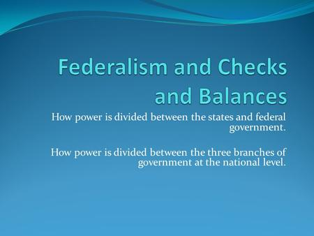 How power is divided between the states and federal government. How power is divided between the three branches of government at the national level.
