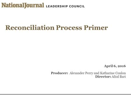 Reconciliation Process Primer April 6, 2016 Producer: Alexander Perry and Katharine Conlon Director: Afzal Bari.