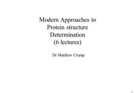 1 Modern Approaches to Protein structure Determination (6 lectures) Dr Matthew Crump.