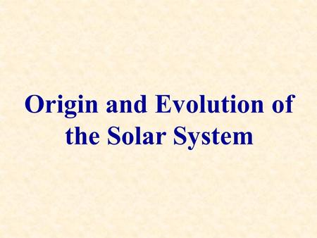 Origin and Evolution of the Solar System. 1.A cloud of interstellar gas and/or dust (the solar nebula) is disturbed and collapses under its own.