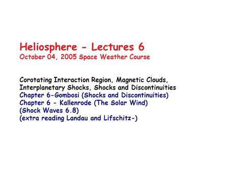 Heliosphere - Lectures 6 October 04, 2005 Space Weather Course Corotating Interaction Region, Magnetic Clouds, Interplanetary Shocks, Shocks and Discontinuities.
