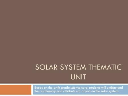 SOLAR SYSTEM THEMATIC UNIT Based on the sixth grade science core, students will understand the relationship and attributes of objects in the solar system.