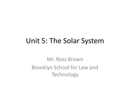 Unit 5: The Solar System Mr. Ross Brown Brooklyn School for Law and Technology.