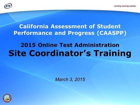 California Assessment of Student Performance and Progress (CAASPP) 2015 Online Test Administration Site Coordinator's Training March 3, 2015.