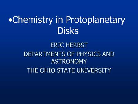 ERIC HERBST DEPARTMENTS OF PHYSICS AND ASTRONOMY THE OHIO STATE UNIVERSITY Chemistry in Protoplanetary Disks.