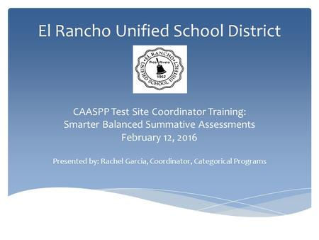 El Rancho Unified School District CAASPP Test Site Coordinator Training: Smarter Balanced Summative Assessments February 12, 2016 Presented by: Rachel.