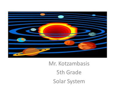 Mr. Kotzambasis 5th Grade Solar System. Introduction The solar system is made up of 8 planets and the sun. Through the investigation of each planet, the.