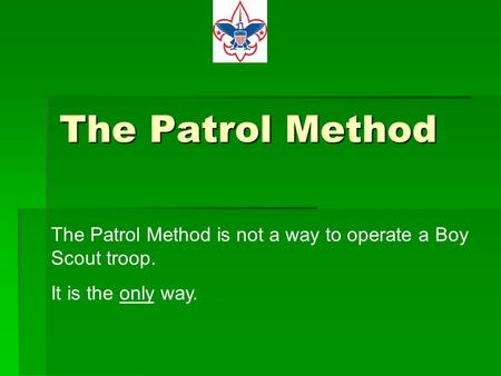 The Patrol Method The Patrol Method is not a way to operate a Boy Scout troop. It is the only way.