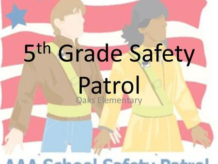 5 th Grade Safety Patrol Oaks Elementary. What is Safety Patrol? An opportunity for 5 th grade students to help teachers and students everyday A chance.