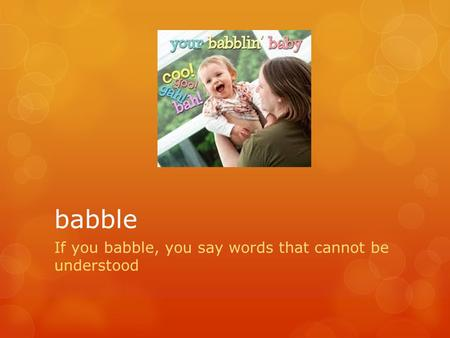 Babble If you babble, you say words that cannot be understood.