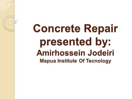 Concrete Repair presented by: Amirhossein Jodeiri Mapua Institute Of Tecnology.