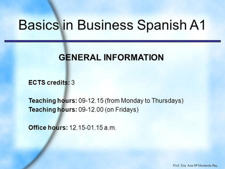 Prof. Dra. Ana Mª Monterde Rey Basics in Business Spanish A1 ECTS credits: 3 Teaching hours: 09-12.15 (from Monday to Thursdays) Teaching hours: 09-12.00.
