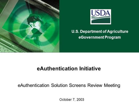 U.S. Department of Agriculture eGovernment Program eAuthentication Initiative eAuthentication Solution Screens Review Meeting October 7, 2003.